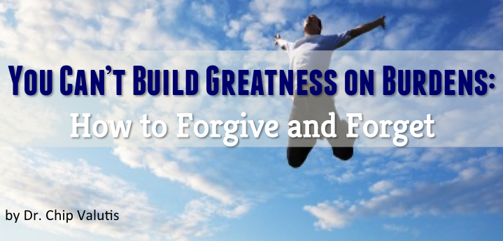 You Cant Build Greatness on Burdens: How to Forgive and Forget