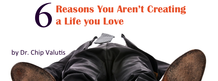 6 Reasons You Aren't Creating a Life you Love