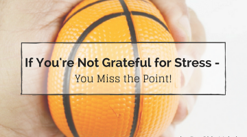 If you're not grateful for stress - you miss the point
