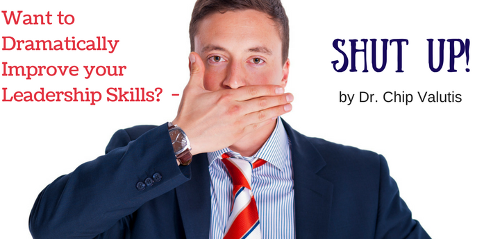 Want to Dramatically Improve your Leadership Skills –  Shut Up!